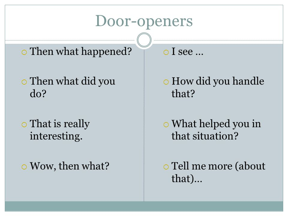 Door-openers  Then what happened?  Then what did you do?  That is really interesting.  Wow, then what?  I see …  How did you handle that?  What