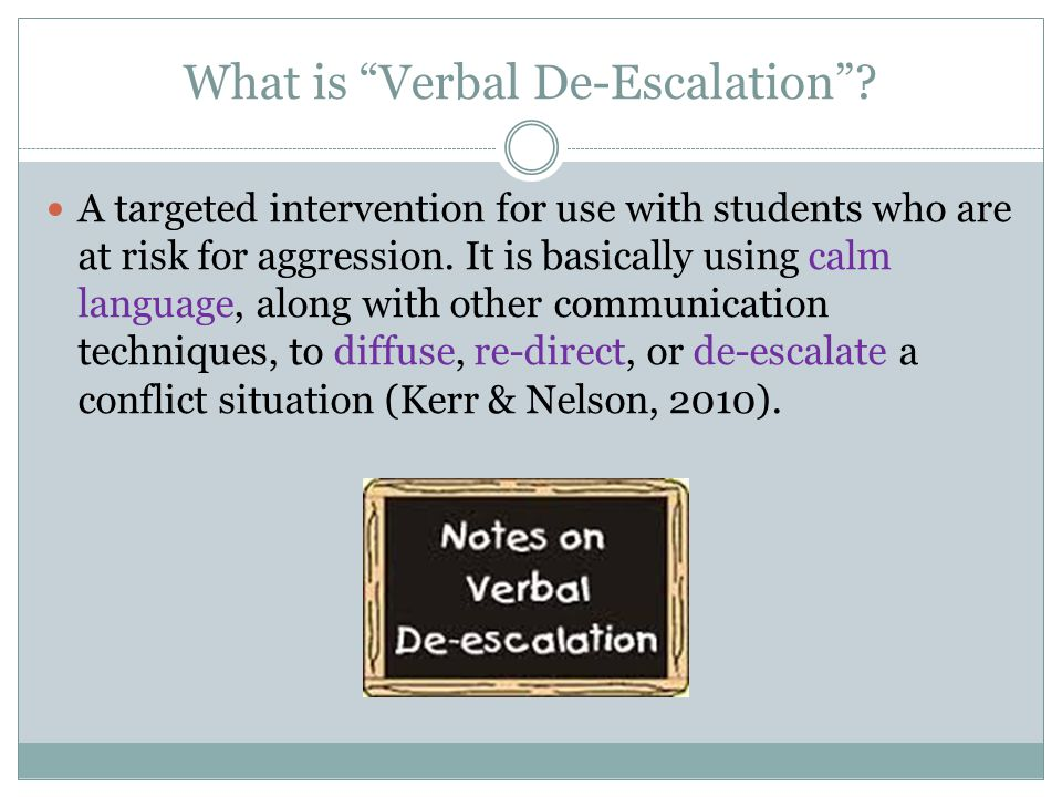 """What is """"Verbal De-Escalation""""? A targeted intervention for use with students who are at risk for aggression. It is basically using calm language, alo"""