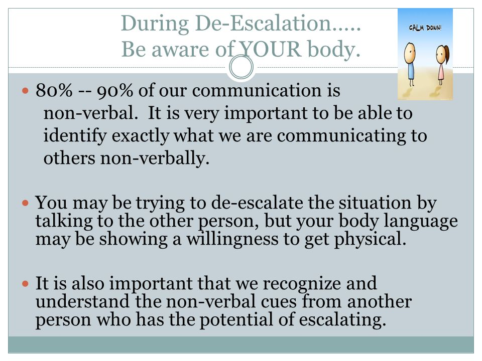 During De-Escalation….. Be aware of YOUR body. 80% -- 90% of our communication is non-verbal. It is very important to be able to identify exactly what