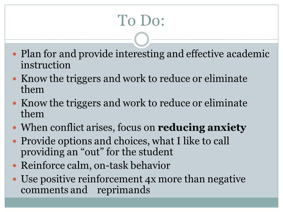 To Do: Plan for and provide interesting and effective academic instruction Know the triggers and work to reduce or eliminate them When conflict arises
