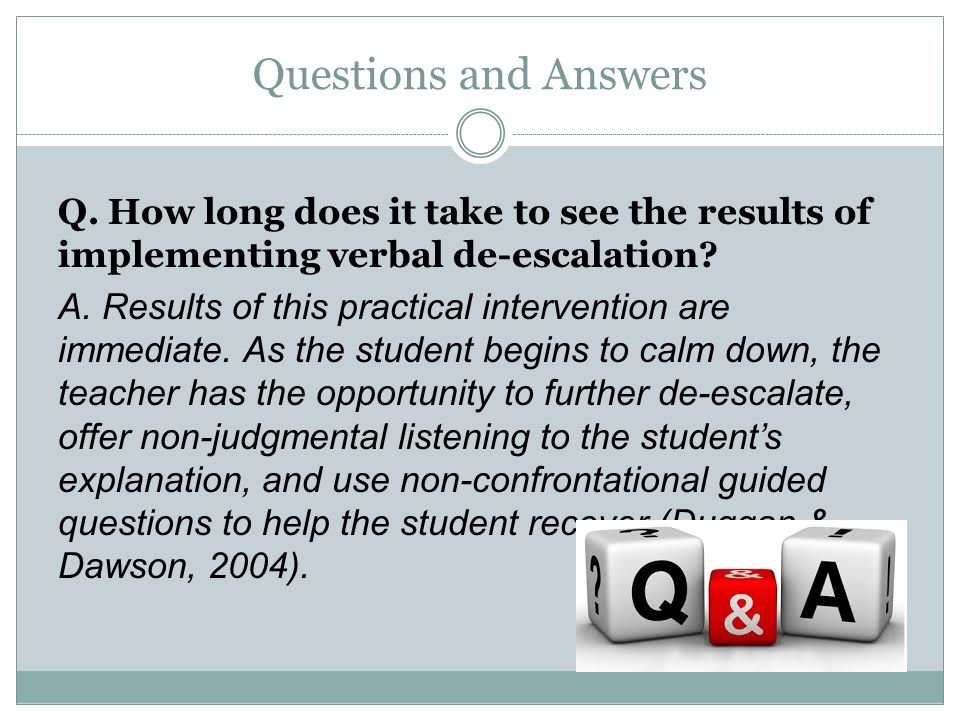 Questions and Answers Q. How long does it take to see the results of implementing verbal de-escalation? A. Results of this practical intervention are