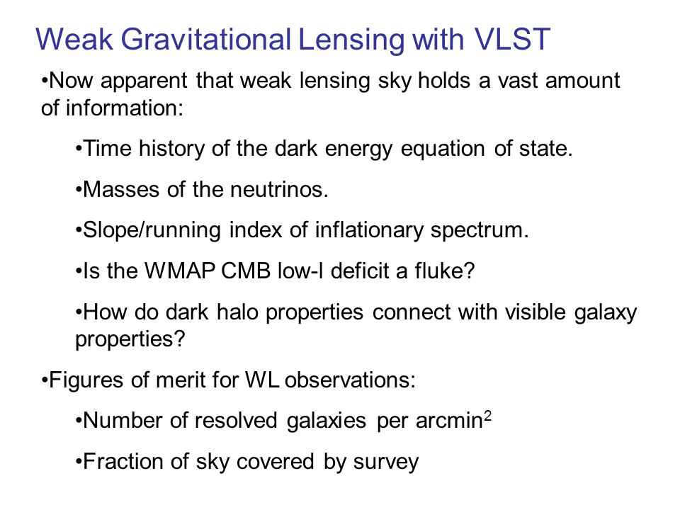 Weak Gravitational Lensing with VLST Now apparent that weak lensing sky holds a vast amount of information: Time history of the dark energy equation o