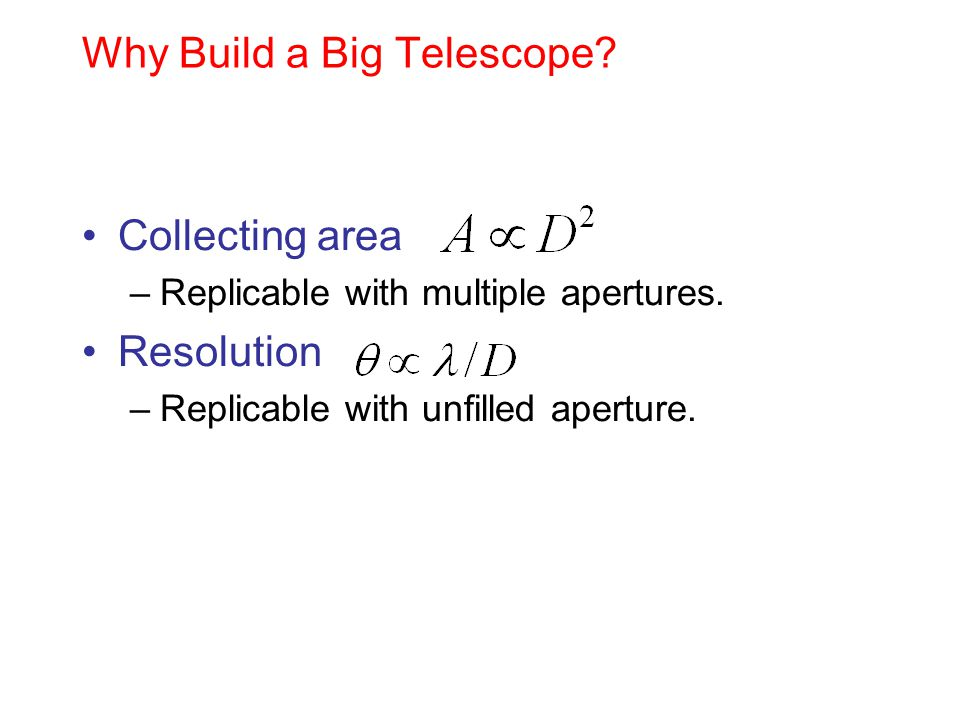 Why Build a Big Telescope? Collecting area –Replicable with multiple apertures. Resolution –Replicable with unfilled aperture.