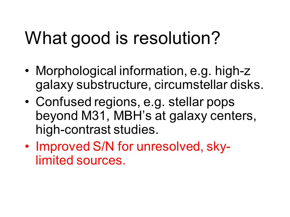 What good is resolution? Morphological information, e.g. high-z galaxy substructure, circumstellar disks. Confused regions, e.g. stellar pops beyond M