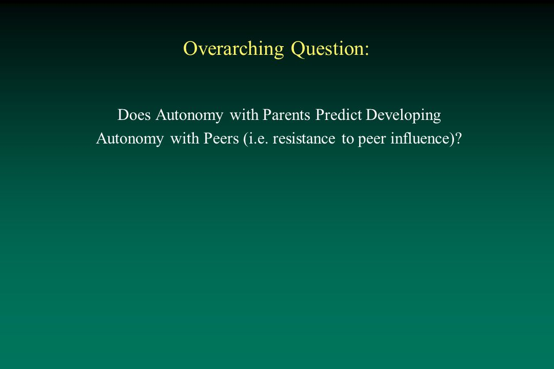 Overarching Question: Does Autonomy with Parents Predict Developing Autonomy with Peers (i.e.
