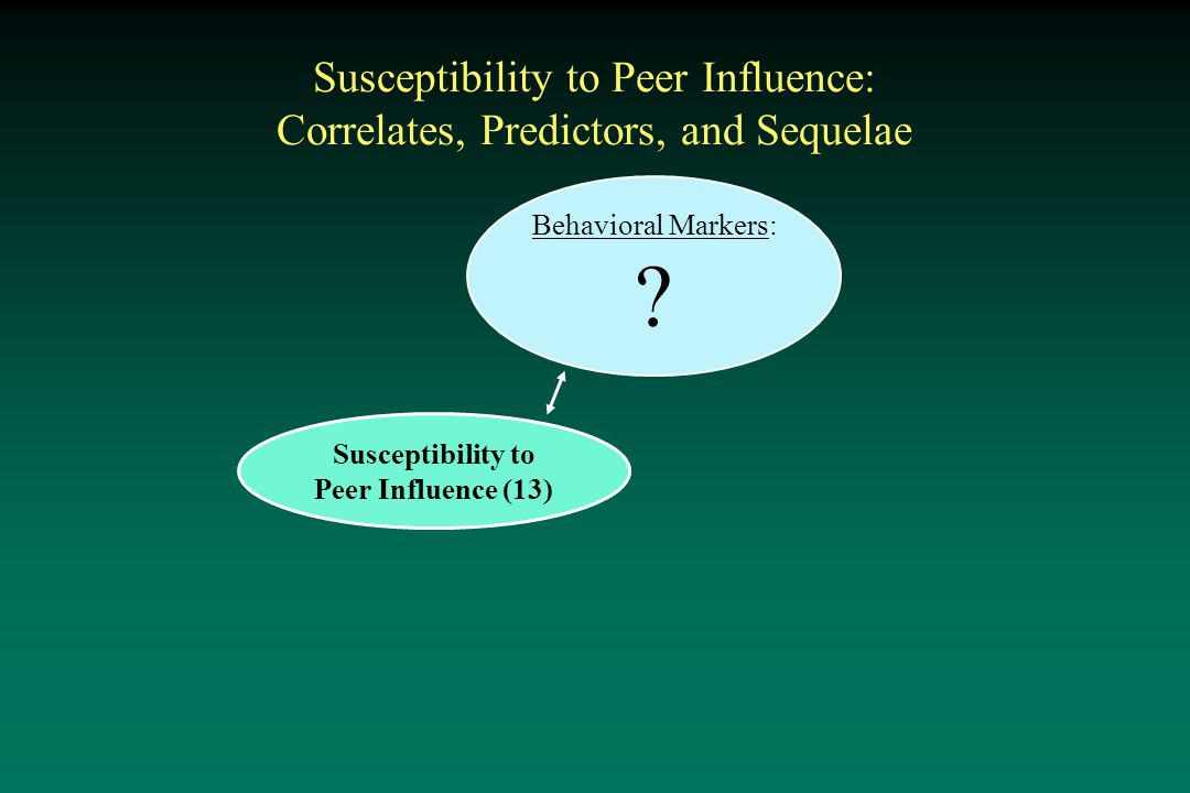 Susceptibility to Peer Influence: Correlates, Predictors, and Sequelae Susceptibility to Peer Influence (13) Behavioral Markers: ?