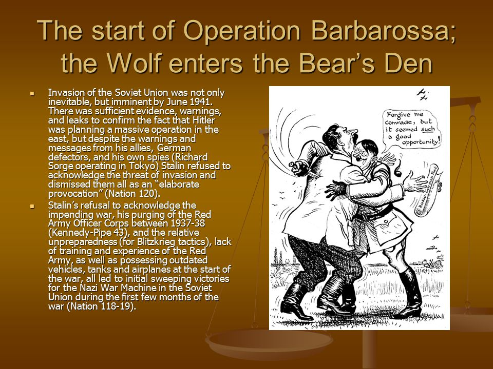 The start of Operation Barbarossa; the Wolf enters the Bear's Den Invasion of the Soviet Union was not only inevitable, but imminent by June 1941.