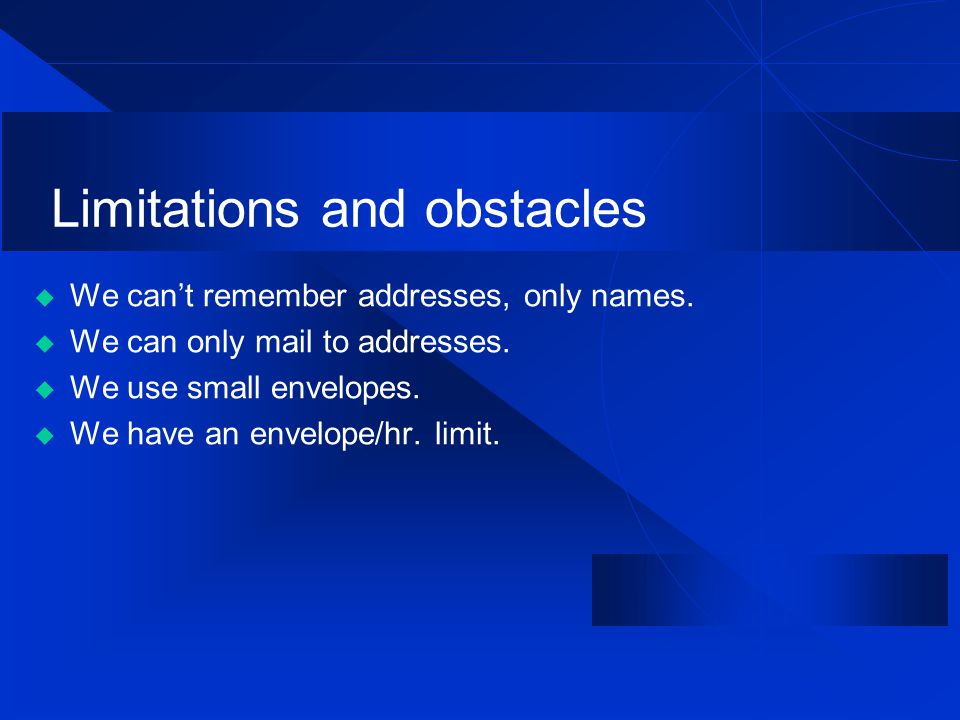 Limitations and obstacles  We can't remember addresses, only names.  We can only mail to addresses.  We use small envelopes.  We have an envelope/