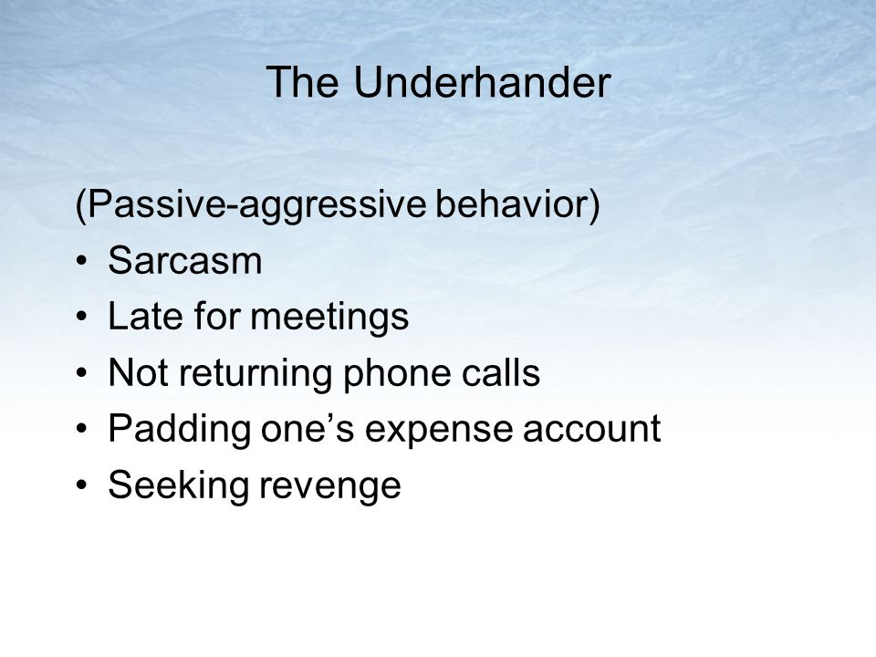 The Underhander (Passive-aggressive behavior) Sarcasm Late for meetings Not returning phone calls Padding one's expense account Seeking revenge