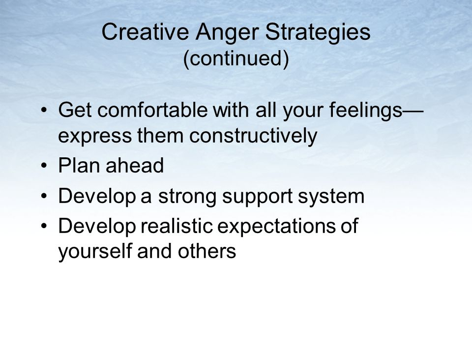 Creative Anger Strategies (continued) Get comfortable with all your feelings— express them constructively Plan ahead Develop a strong support system D