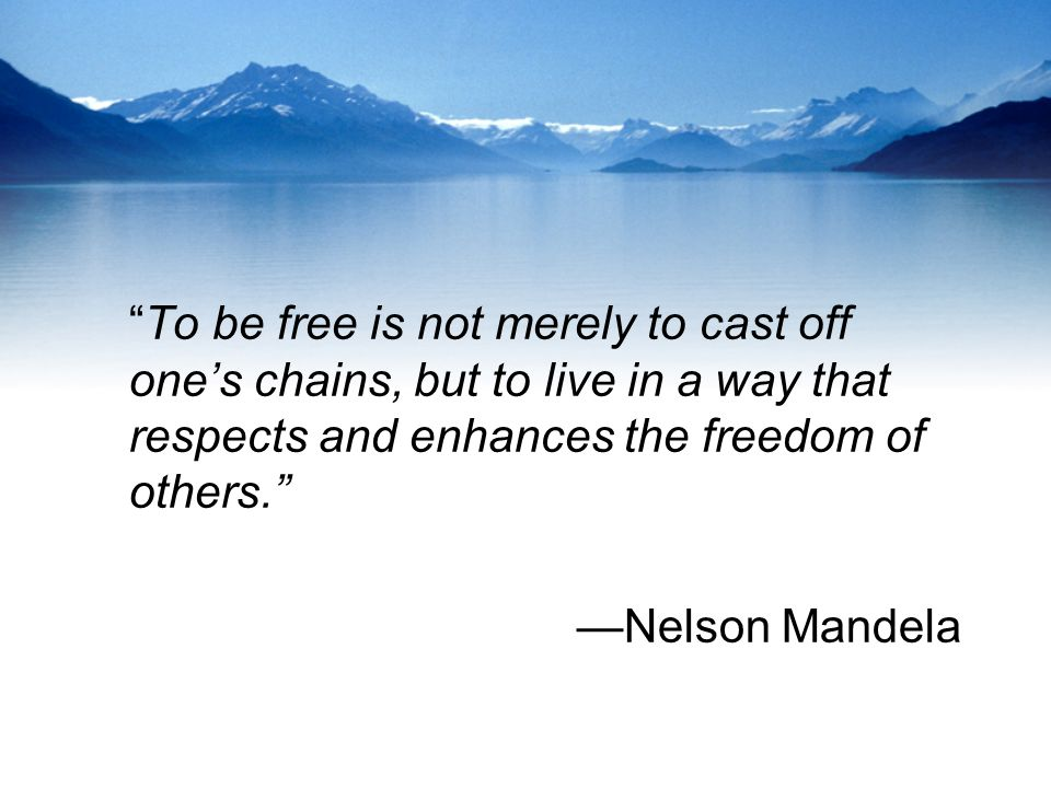 """To be free is not merely to cast off one's chains, but to live in a way that respects and enhances the freedom of others."" —Nelson Mandela"