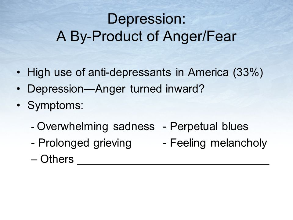 Depression: A By-Product of Anger/Fear High use of anti-depressants in America (33%) Depression—Anger turned inward? Symptoms: - Overwhelming sadness-