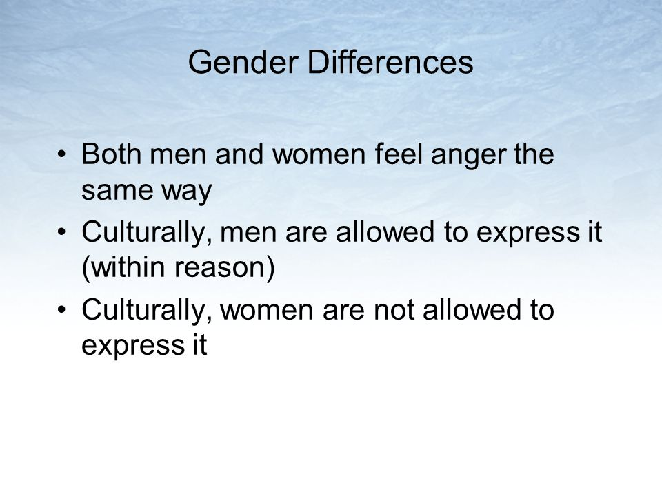 Gender Differences Both men and women feel anger the same way Culturally, men are allowed to express it (within reason) Culturally, women are not allo