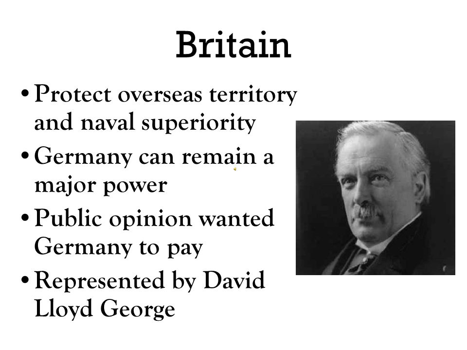 Lloyd George (UK) Germany to be justly punished, but not too harshly Germany to lose its navy and colonies as these were a threat to Britain's own nav