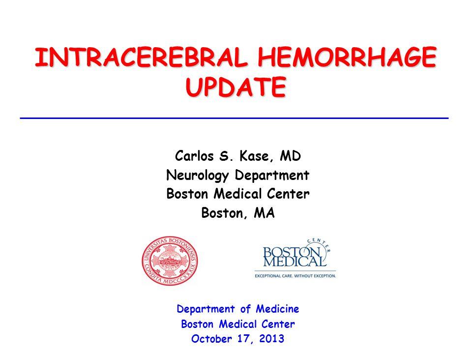 INTRACEREBRAL HEMORRHAGE UPDATE Carlos S. Kase, MD Neurology Department Boston Medical Center Boston, MA Department of Medicine Boston Medical Center