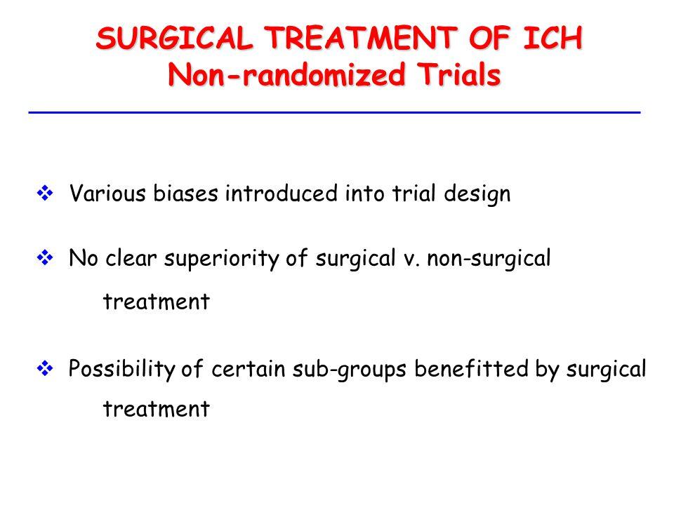 SURGICAL TREATMENT OF ICH SURGICAL TREATMENT OF ICH Non-randomized Trials  Various biases introduced into trial design  No clear superiority of surg