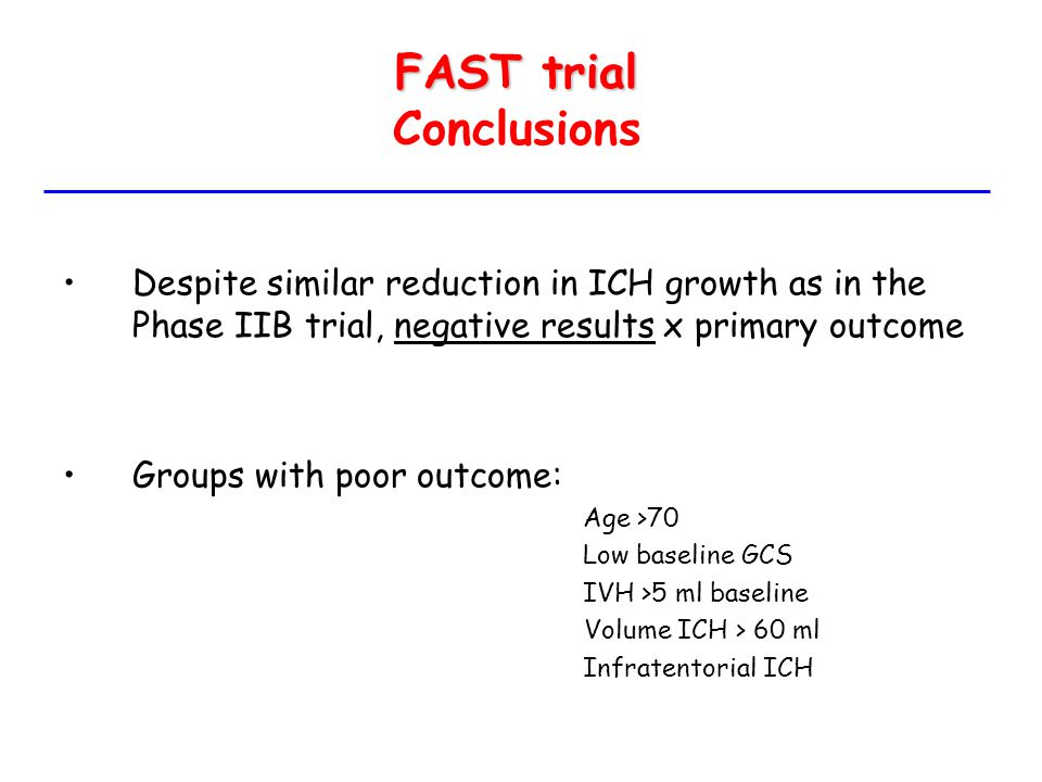 FAST trial FAST trial Conclusions Despite similar reduction in ICH growth as in the Phase IIB trial, negative results x primary outcome Groups with po
