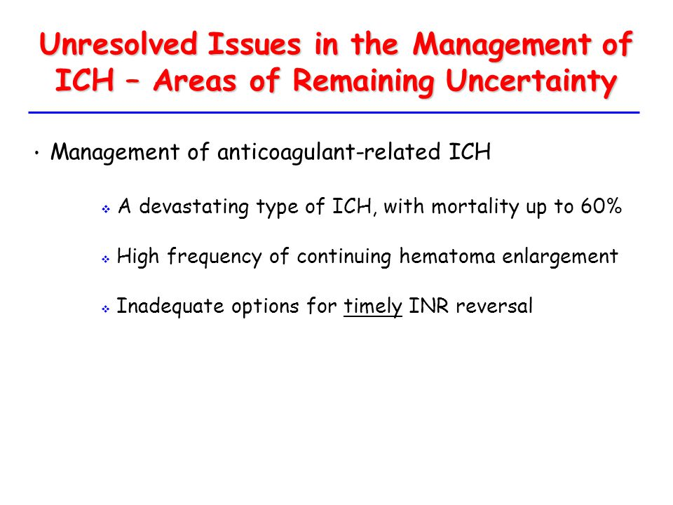 Unresolved Issues in the Management of ICH – Areas of Remaining Uncertainty Management of anticoagulant-related ICH  A devastating type of ICH, with