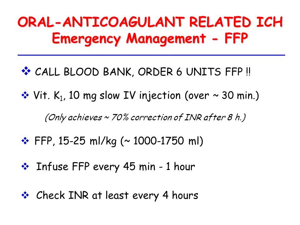 ORAL-ANTICOAGULANT RELATED ICH Emergency Management - FFP  CALL BLOOD BANK, ORDER 6 UNITS FFP !!  Vit. K 1, 10 mg slow IV injection (over ~ 30 min.)