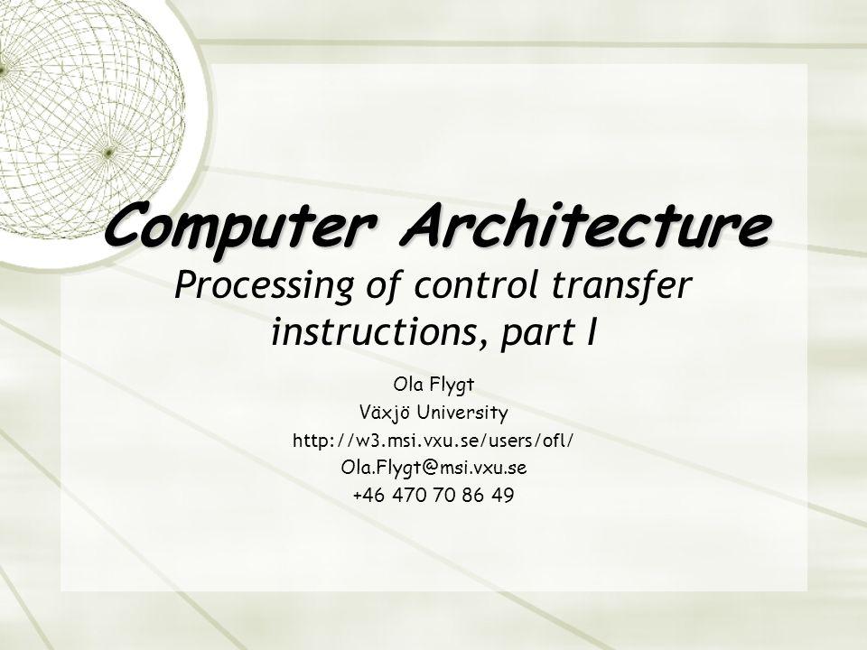 Computer Architecture Computer Architecture Processing of control transfer instructions, part I Ola Flygt Växjö University http://w3.msi.vxu.se/users/ofl/ Ola.Flygt@msi.vxu.se +46 470 70 86 49