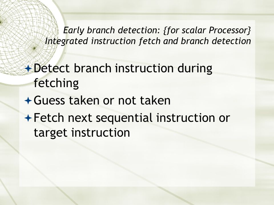 Early branch detection: {for scalar Processor} Integrated instruction fetch and branch detection  Detect branch instruction during fetching  Guess t