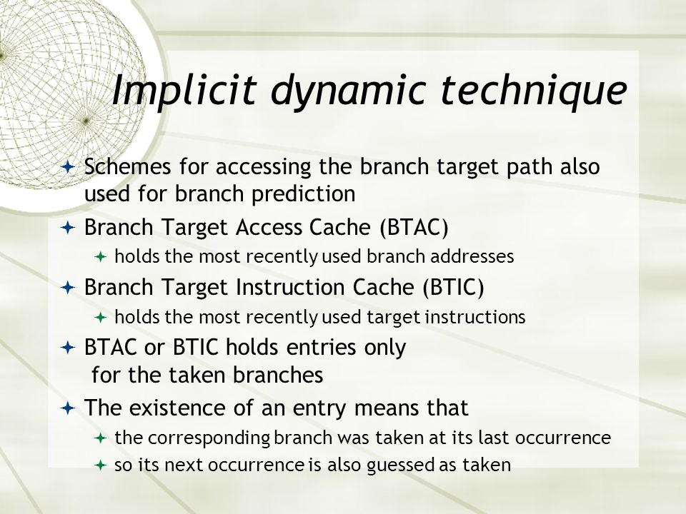 Implicit dynamic technique  Schemes for accessing the branch target path also used for branch prediction  Branch Target Access Cache (BTAC)  holds the most recently used branch addresses  Branch Target Instruction Cache (BTIC)  holds the most recently used target instructions  BTAC or BTIC holds entries only for the taken branches  The existence of an entry means that  the corresponding branch was taken at its last occurrence  so its next occurrence is also guessed as taken