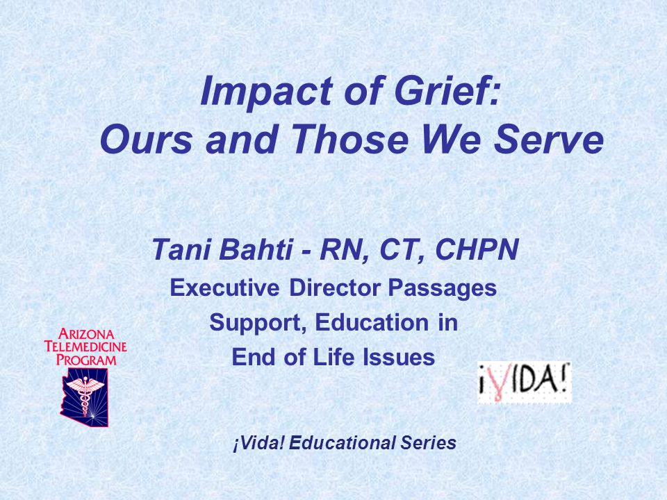 Impact of Grief: Ours and Those We Serve Tani Bahti - RN, CT, CHPN Executive Director Passages Support, Education in End of Life Issues ¡Vida.