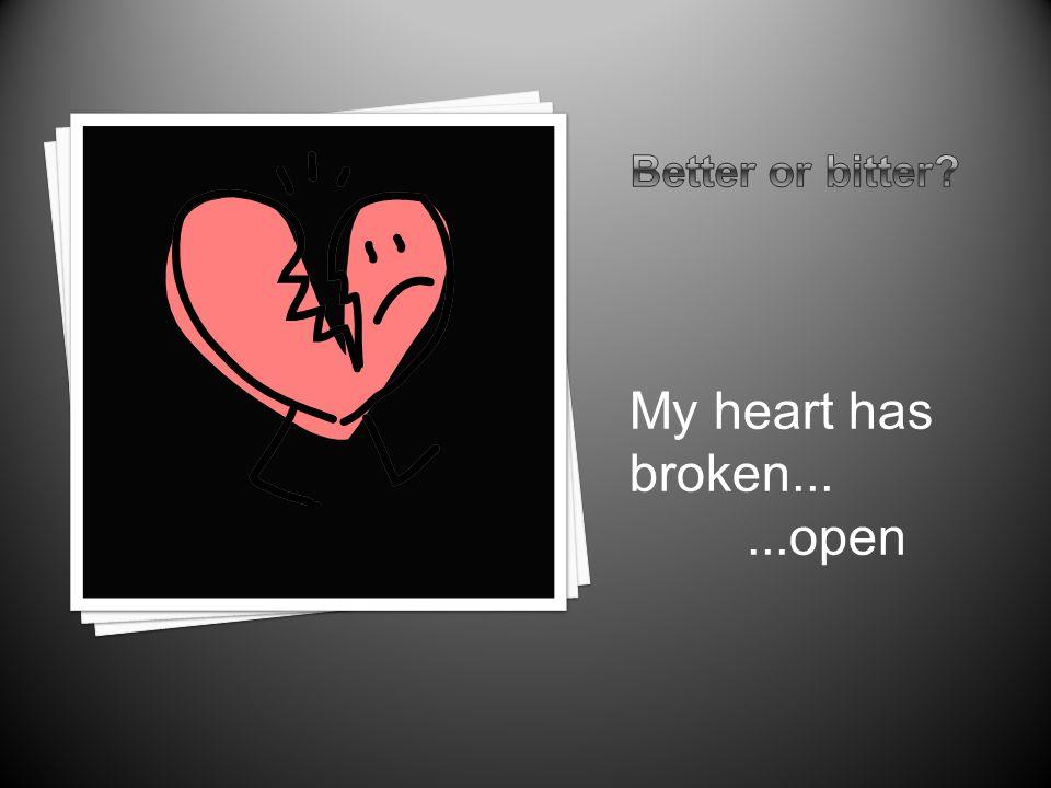 My heart has broken......open