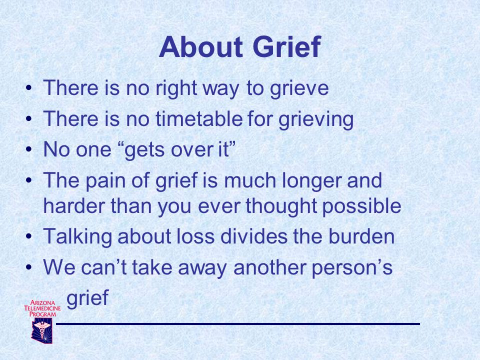 About Grief There is no right way to grieve There is no timetable for grieving No one gets over it The pain of grief is much longer and harder than you ever thought possible Talking about loss divides the burden We can't take away another person's grief