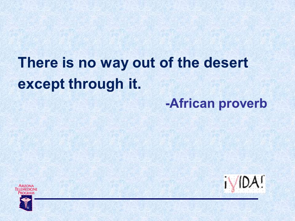 There is no way out of the desert except through it. -African proverb