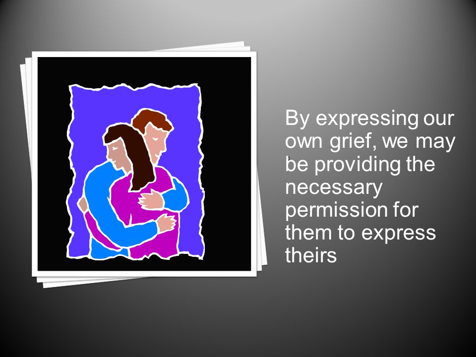 By expressing our own grief, we may be providing the necessary permission for them to express theirs