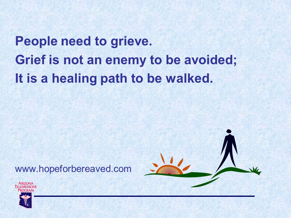 People need to grieve.Grief is not an enemy to be avoided; It is a healing path to be walked.