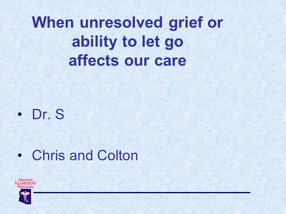 When unresolved grief or ability to let go affects our care Dr. S Chris and Colton