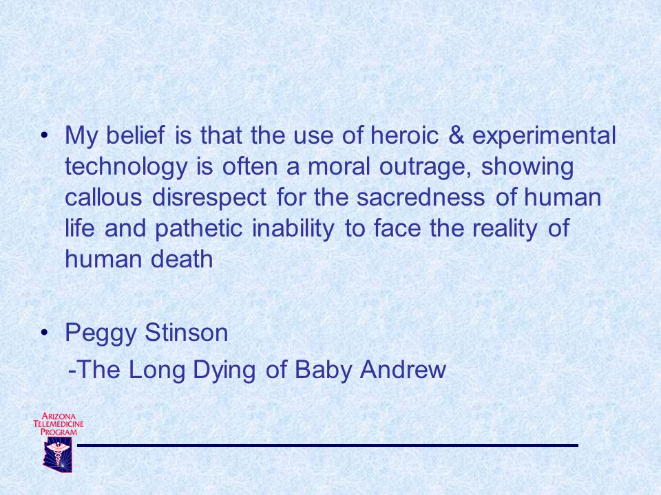 My belief is that the use of heroic & experimental technology is often a moral outrage, showing callous disrespect for the sacredness of human life and pathetic inability to face the reality of human death Peggy Stinson -The Long Dying of Baby Andrew