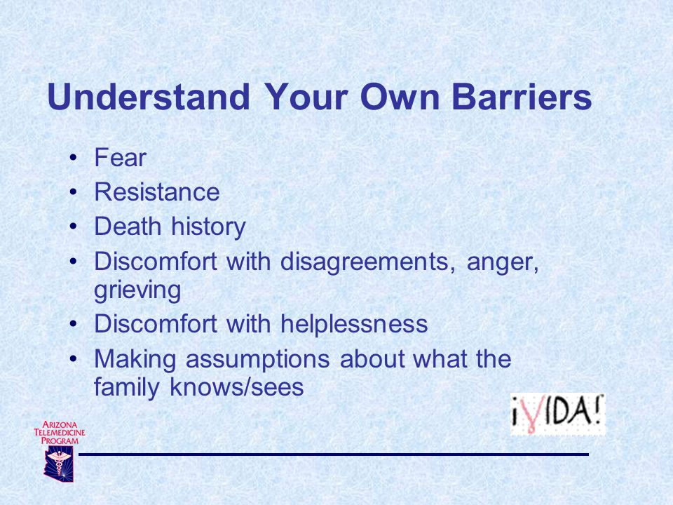 Understand Your Own Barriers Fear Resistance Death history Discomfort with disagreements, anger, grieving Discomfort with helplessness Making assumptions about what the family knows/sees