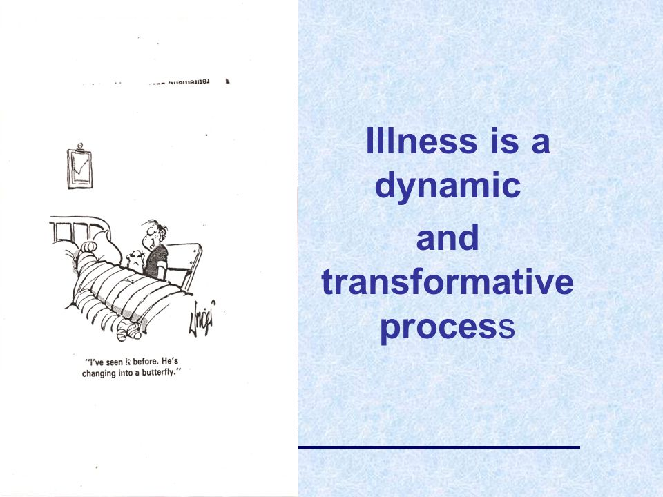 Illness is a dynamic and transformative process
