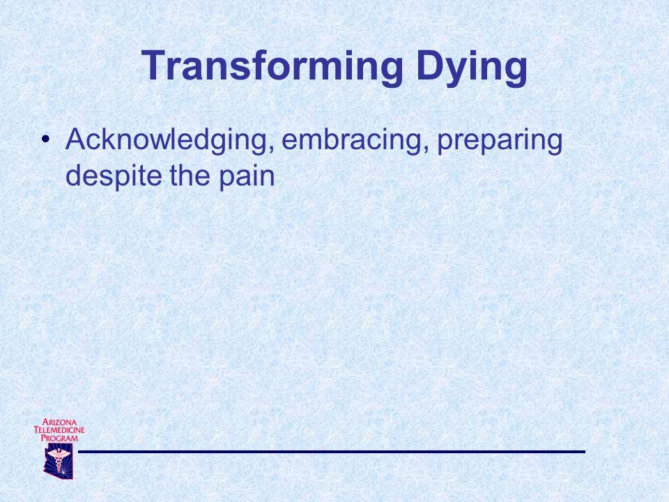 Transforming Dying Acknowledging, embracing, preparing despite the pain