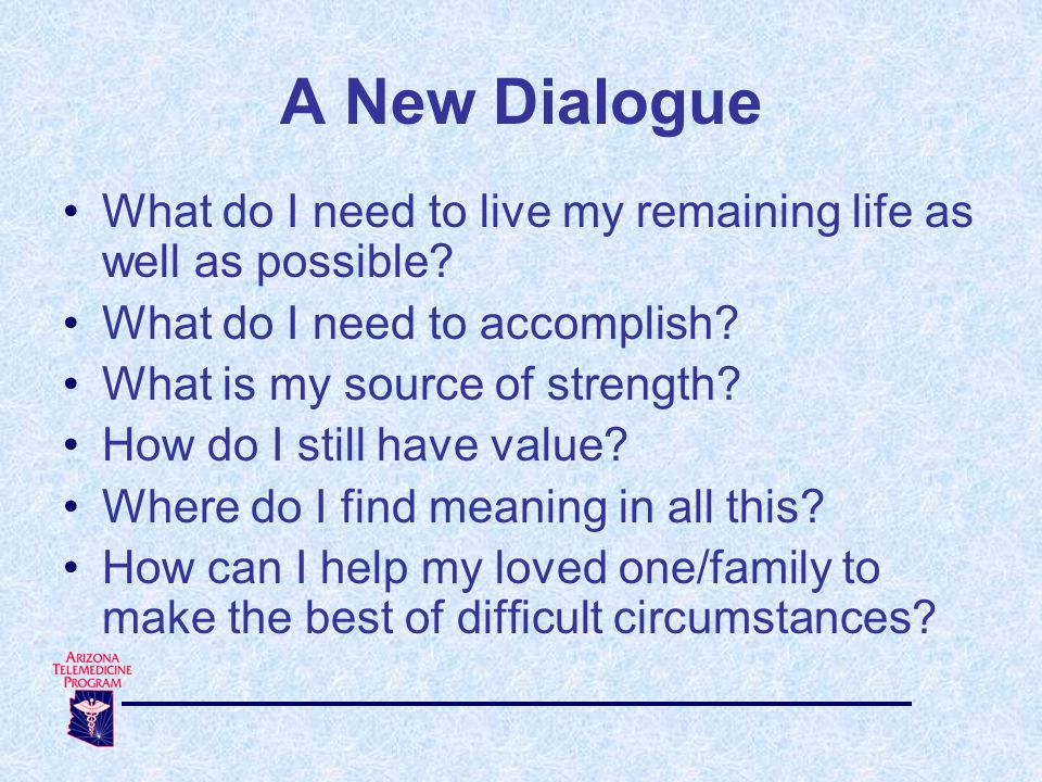 A New Dialogue What do I need to live my remaining life as well as possible.