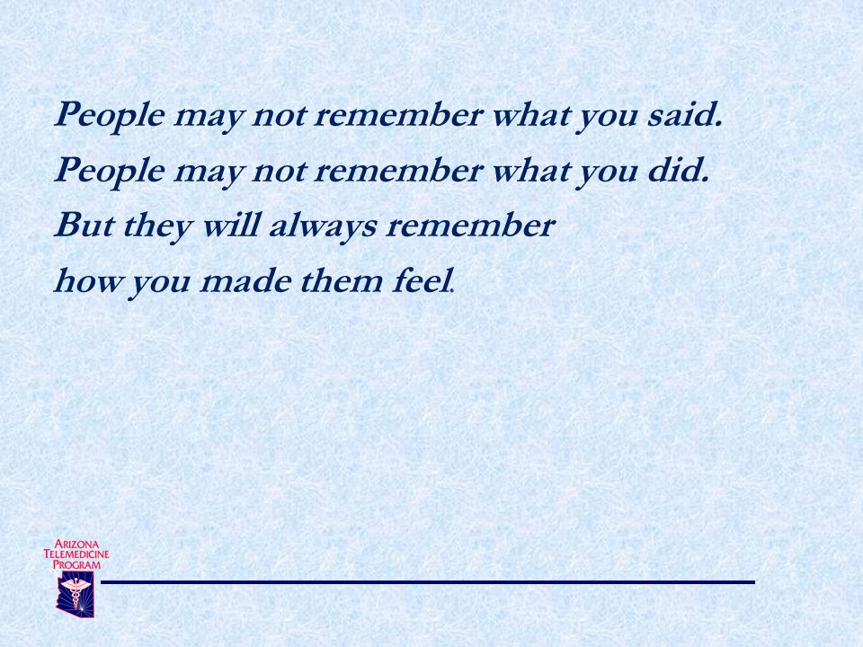 People may not remember what you said. People may not remember what you did.