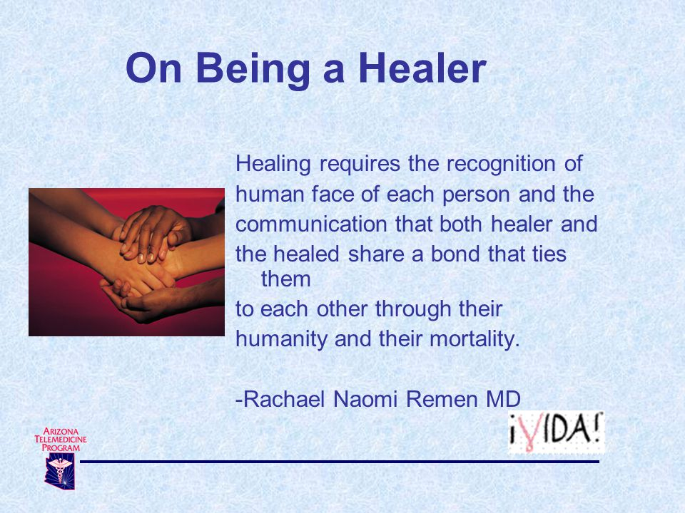 On Being a Healer Healing requires the recognition of human face of each person and the communication that both healer and the healed share a bond that ties them to each other through their humanity and their mortality.
