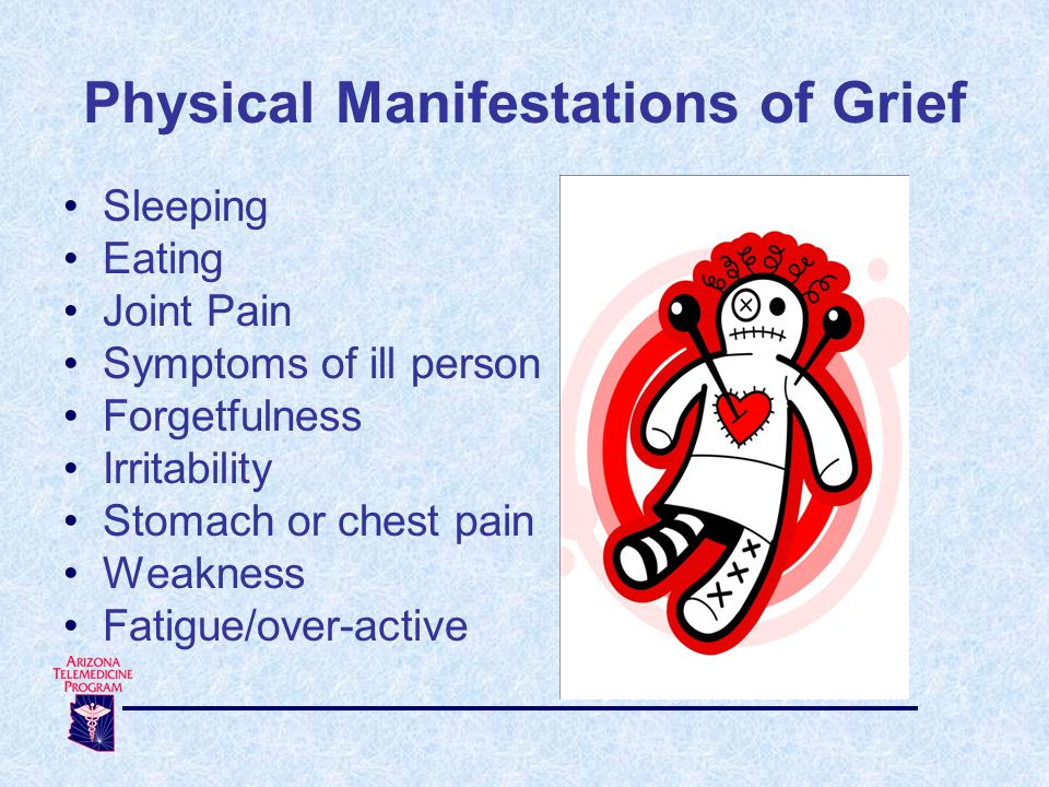 Physical Manifestations of Grief Sleeping Eating Joint Pain Symptoms of ill person Forgetfulness Irritability Stomach or chest pain Weakness Fatigue/over-active