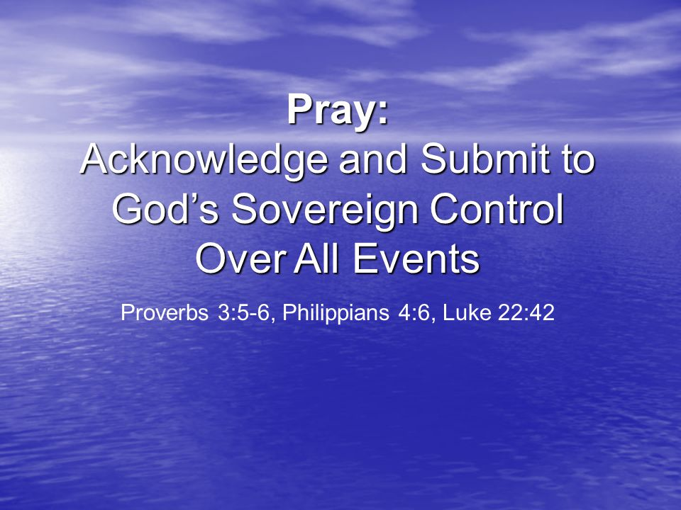 Pray: Acknowledge and Submit to God's Sovereign Control Over All Events Proverbs 3:5-6, Philippians 4:6, Luke 22:42