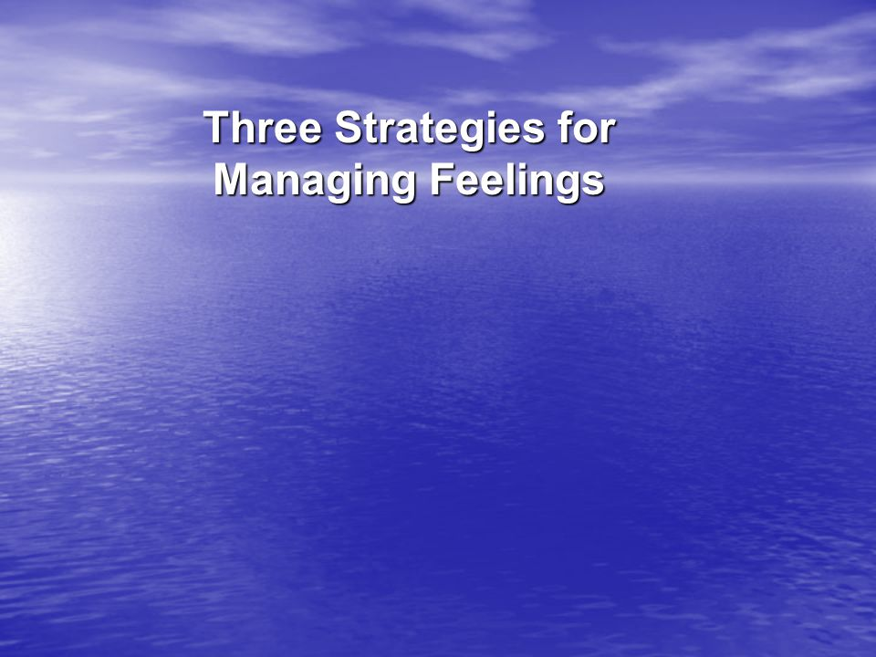 Three Strategies for Managing Feelings
