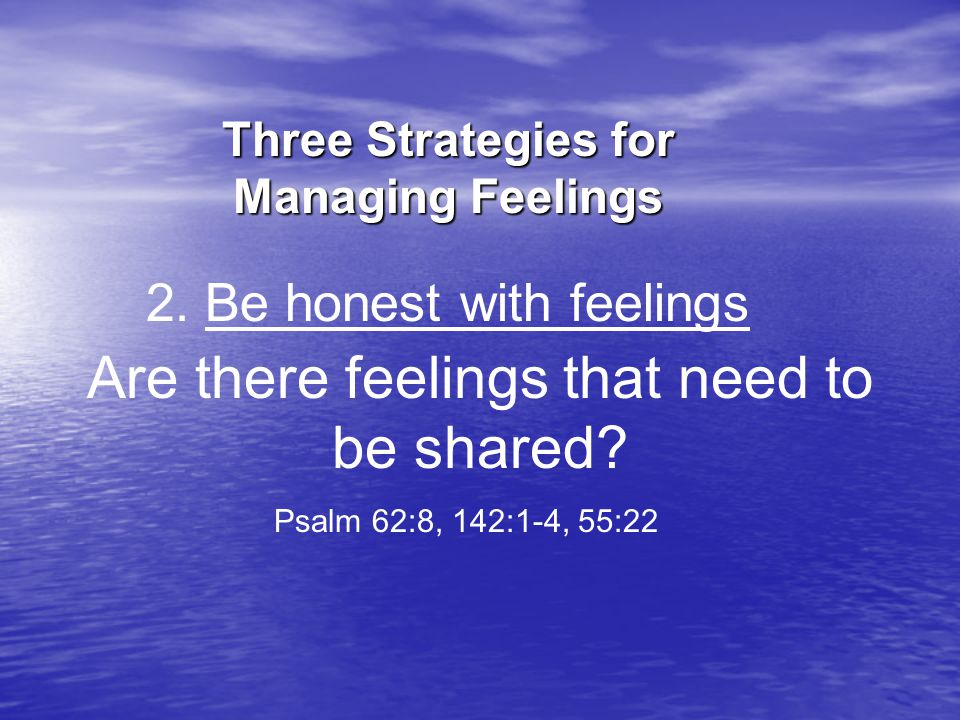 Are there feelings that need to be shared. Psalm 62:8, 142:1-4, 55:22 2.