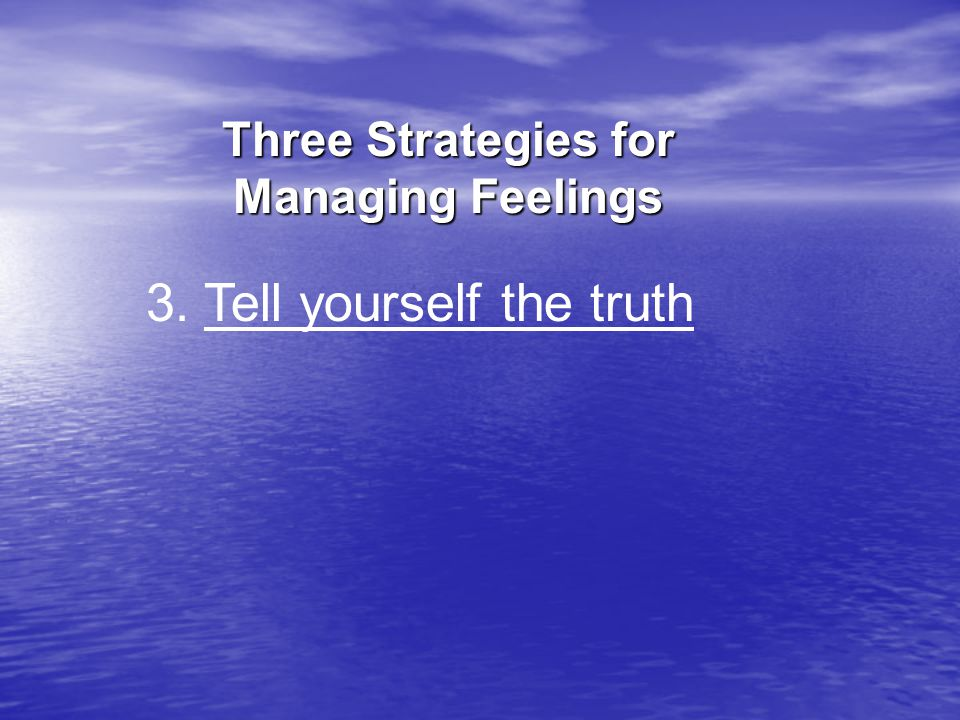 3. Tell yourself the truth Three Strategies for Managing Feelings