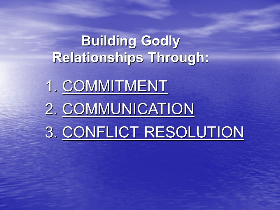 Building Godly Relationships Through: 1. COMMITMENT 2. COMMUNICATION 3. CONFLICT RESOLUTION