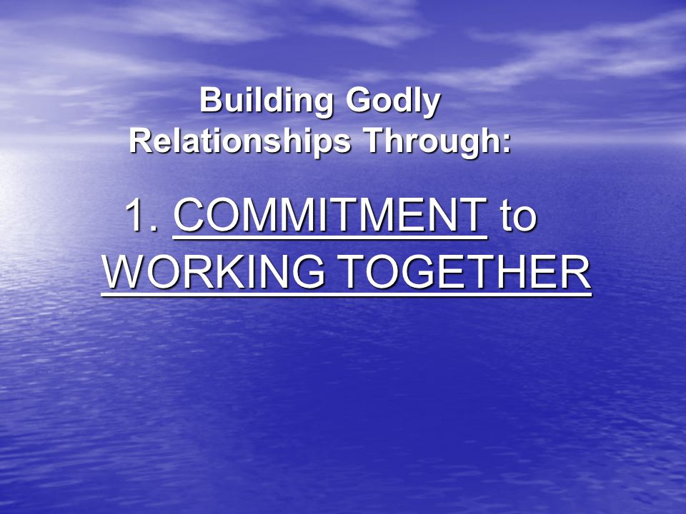WORKING TOGETHER 1. COMMITMENT to Building Godly Relationships Through: