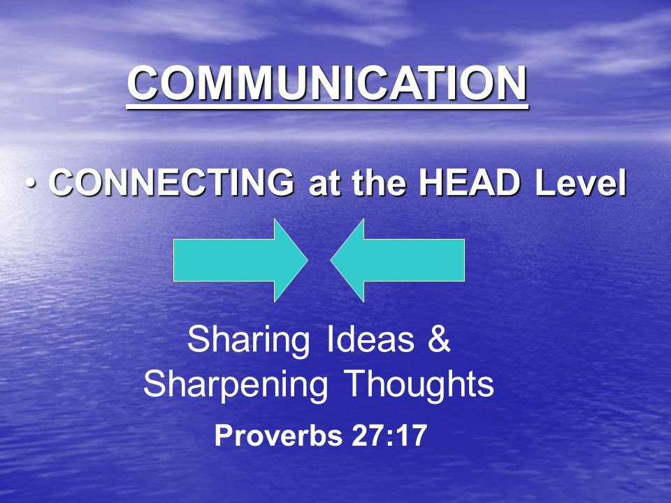 COMMUNICATION CONNECTING at the HEAD Level CONNECTING at the HEAD Level Sharing Ideas & Sharpening Thoughts Proverbs 27:17