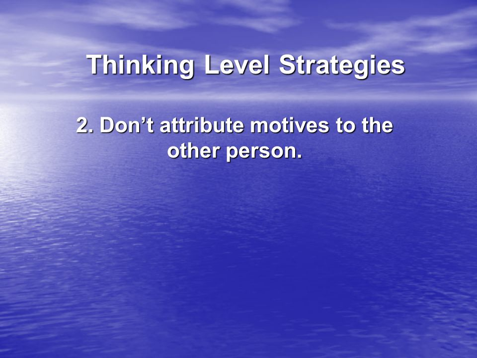 Thinking Level Strategies Thinking Level Strategies 2. Don't attribute motives to the other person.