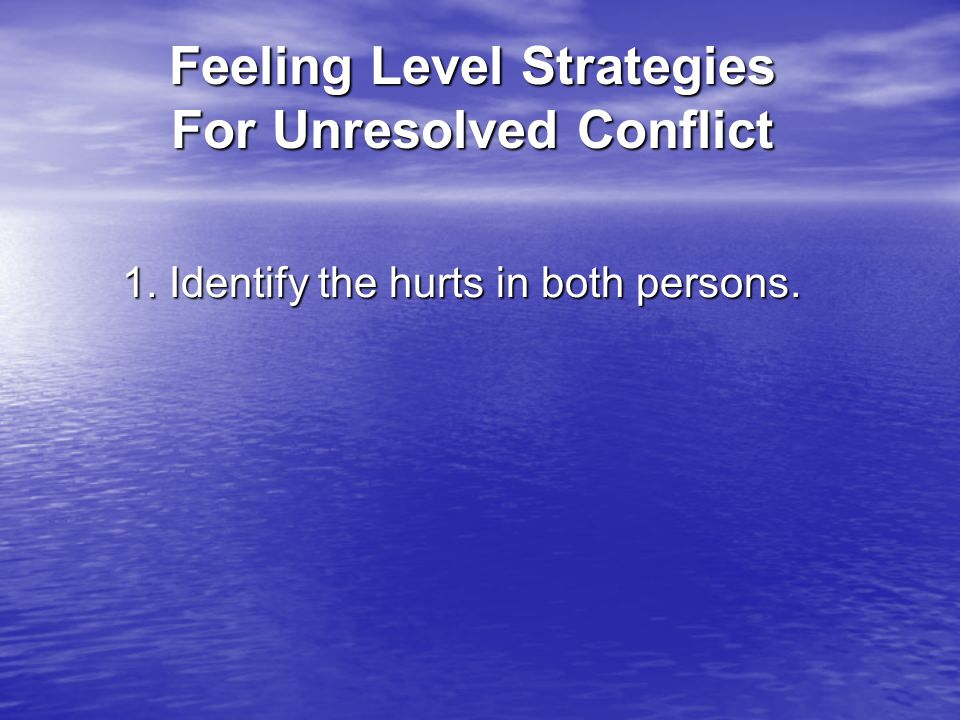 Feeling Level Strategies For Unresolved Conflict 1. Identify the hurts in both persons.